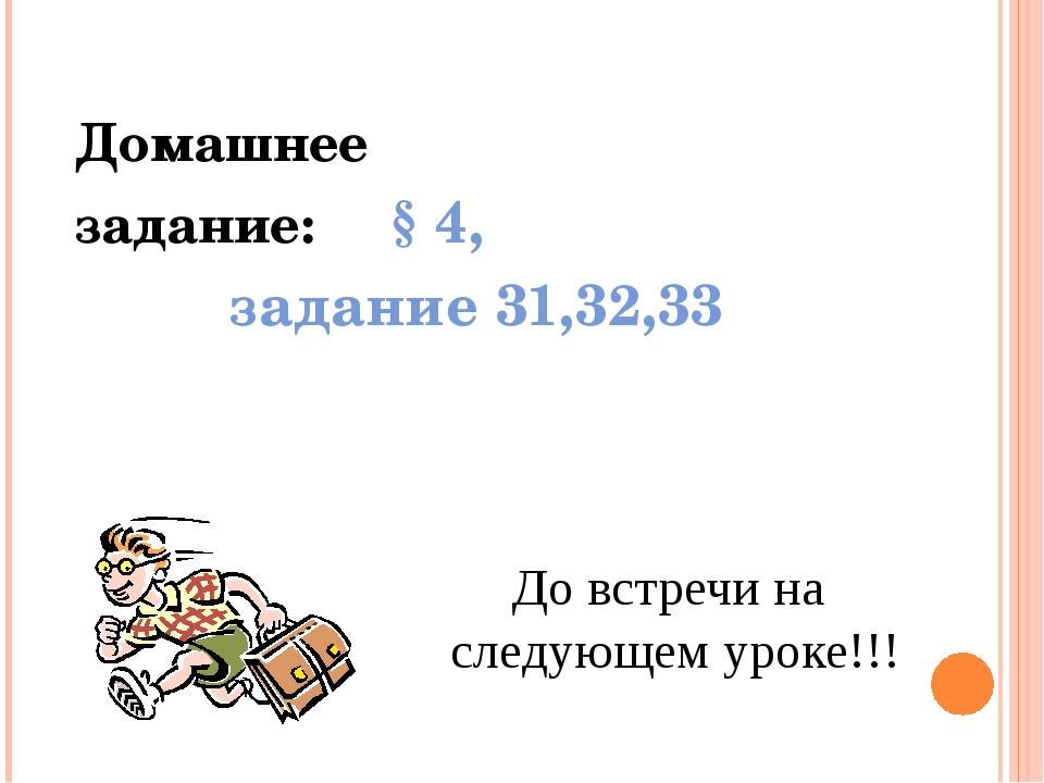 Домашнее задание: § 4, задание 31,32,33  До встречи на следующем уроке!!!
