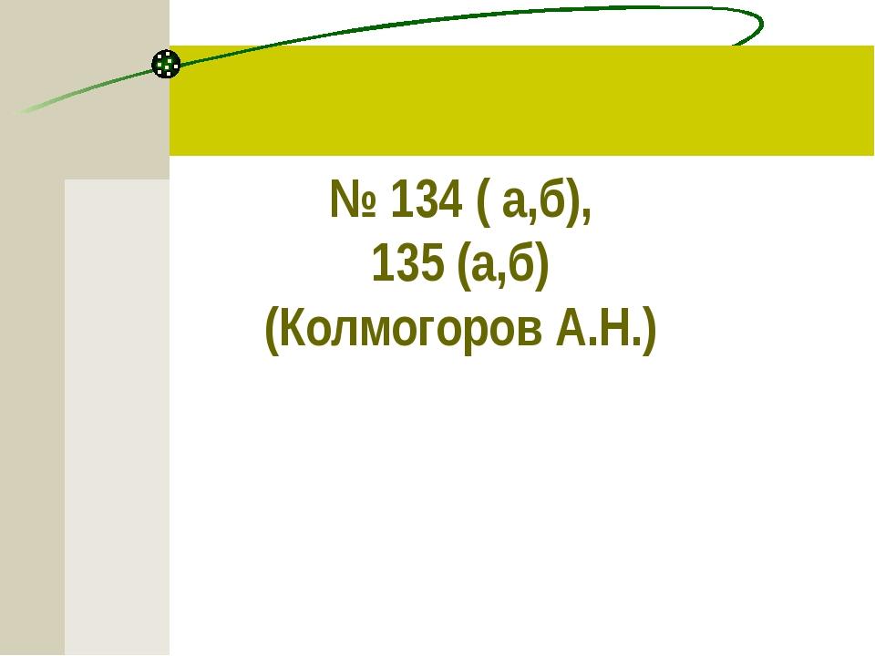 № 134 ( а,б),  135 (а,б)  (Колмогоров А.Н.)