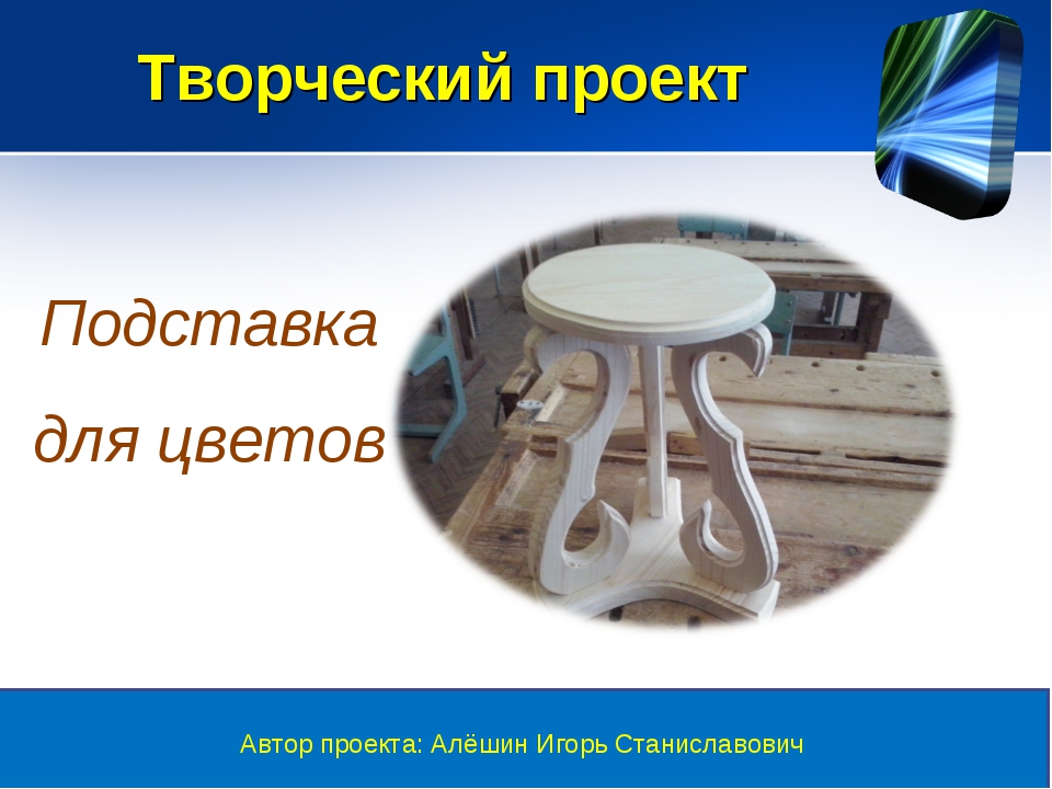Творческий проект Автор проекта: Алёшин Игорь Станиславович Подставка для цве...