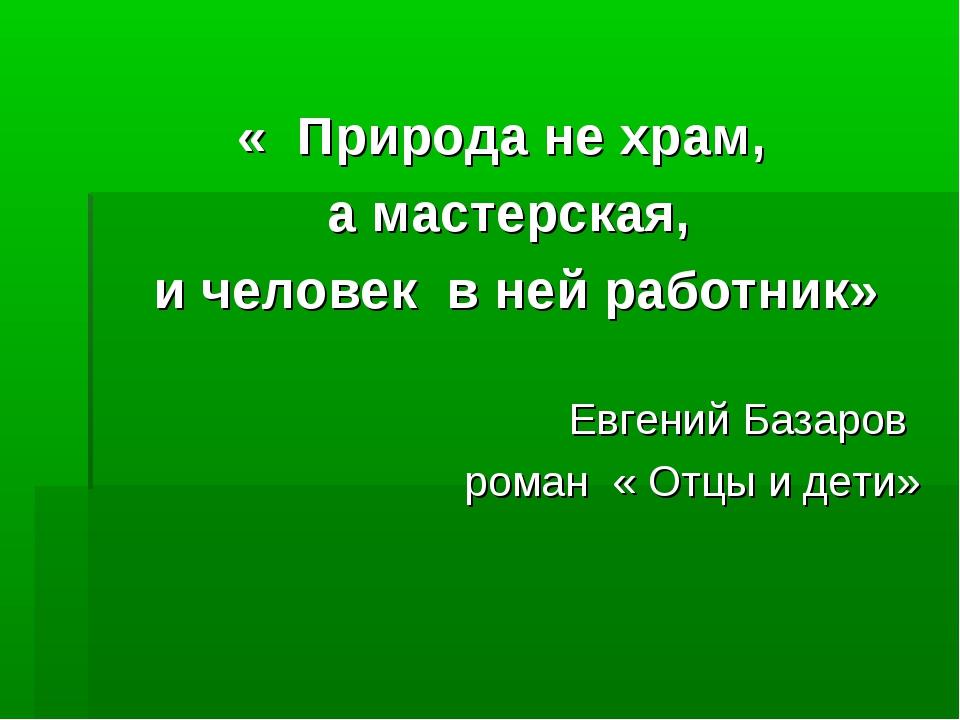 « Природа не храм, а мастерская, и человек в ней работник» Евгений Базаров ро...