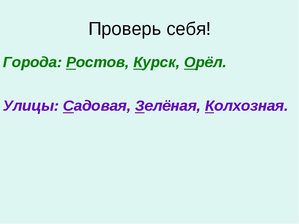 Проверь себя! Города: Ростов, Курск, Орёл. Улицы: Садовая, Зелёная, Колхозная.