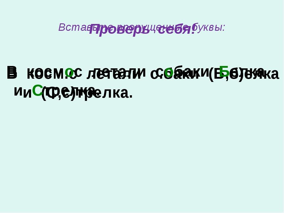 Вставьте пропущенные буквы: В косм.с летали с.баки (Б,б)елка и (С,с)трелка. В...