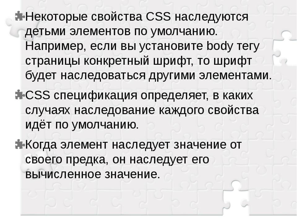 Некоторые свойства CSS наследуются детьми элементов по умолчанию. Например, е...