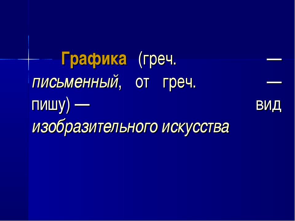 Графика (греч. γραφικος— письменный, от греч. γραφω— пишу)— вид изобразит...