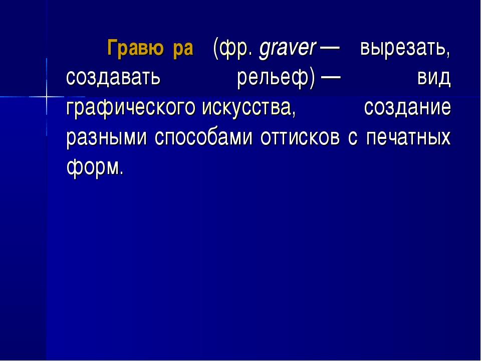 Гравю́ра (фр.graver— вырезать, создавать рельеф)— вид графического искусс...