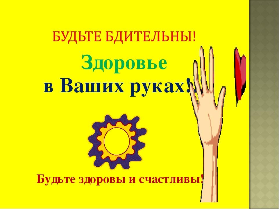 Здоровье в Ваших руках!!! Будьте здоровы и счастливы!!!