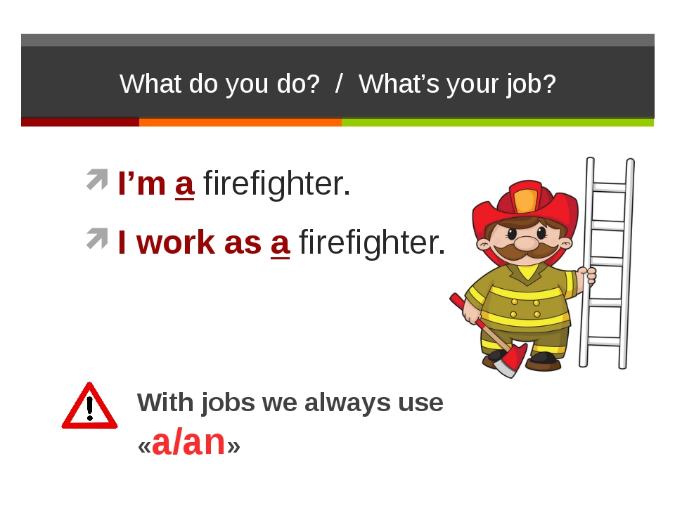 What do you do? / What's your job? I'm a firefighter. I work as a firefighter...