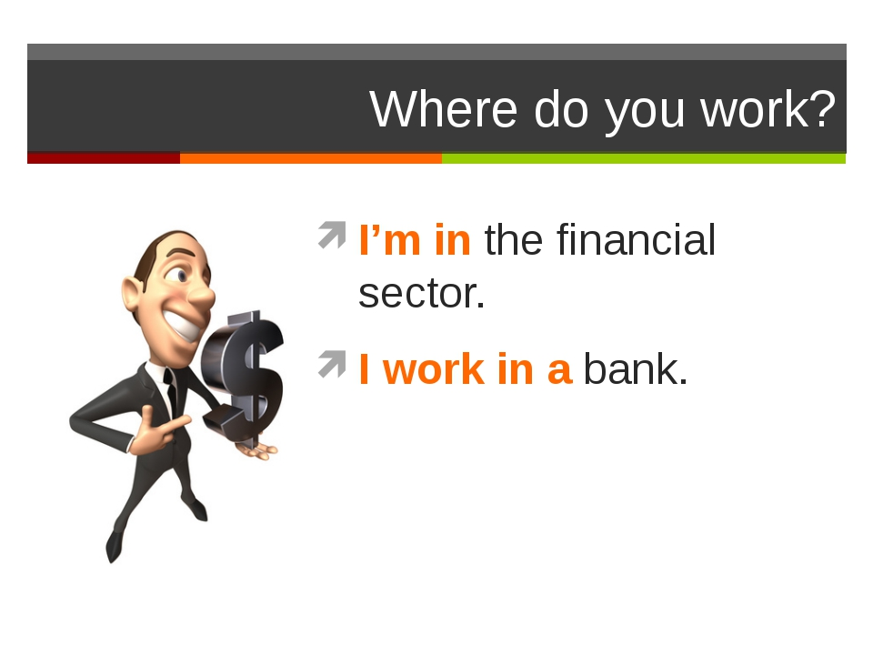 Where do you work? I'm in the financial sector. I work in a bank.