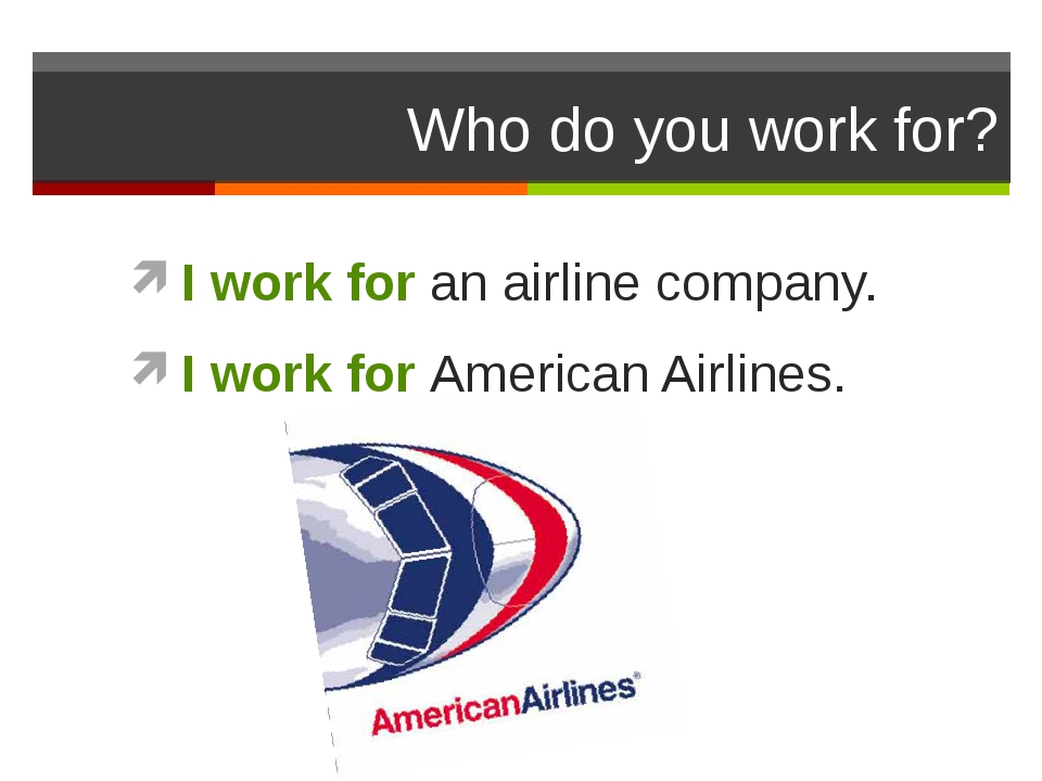Who do you work for? I work for an airline company. I work for American Airli...