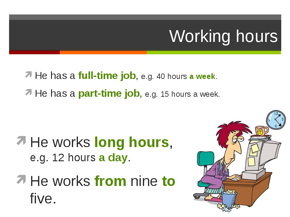 Working hours He has a full-time job, e.g. 40 hours a week. He has a part-tim...