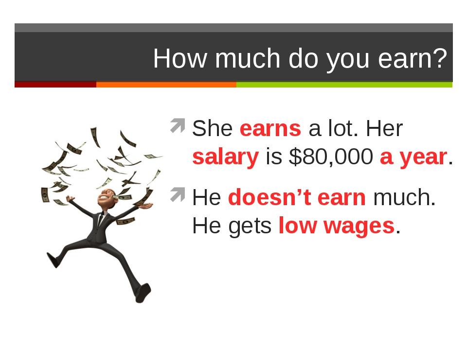 How much do you earn? She earns a lot. Her salary is $80,000 a year. He doesn...