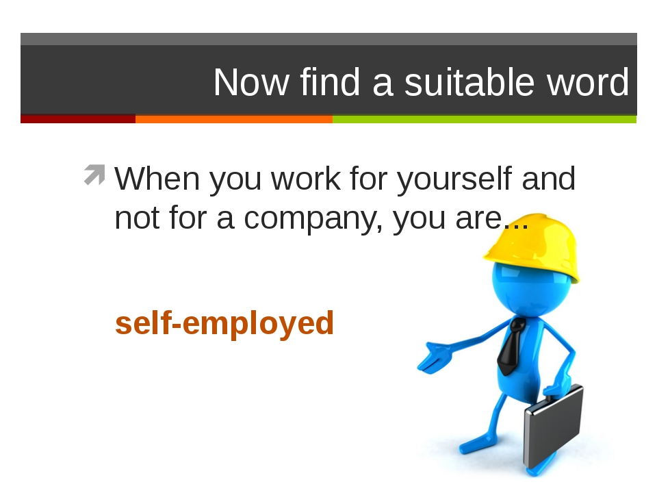 Now find a suitable word When you work for yourself and not for a company, yo...
