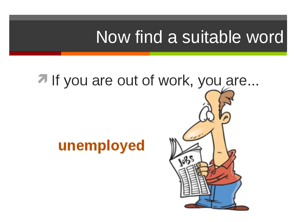 Now find a suitable word If you are out of work, you are... unemployed