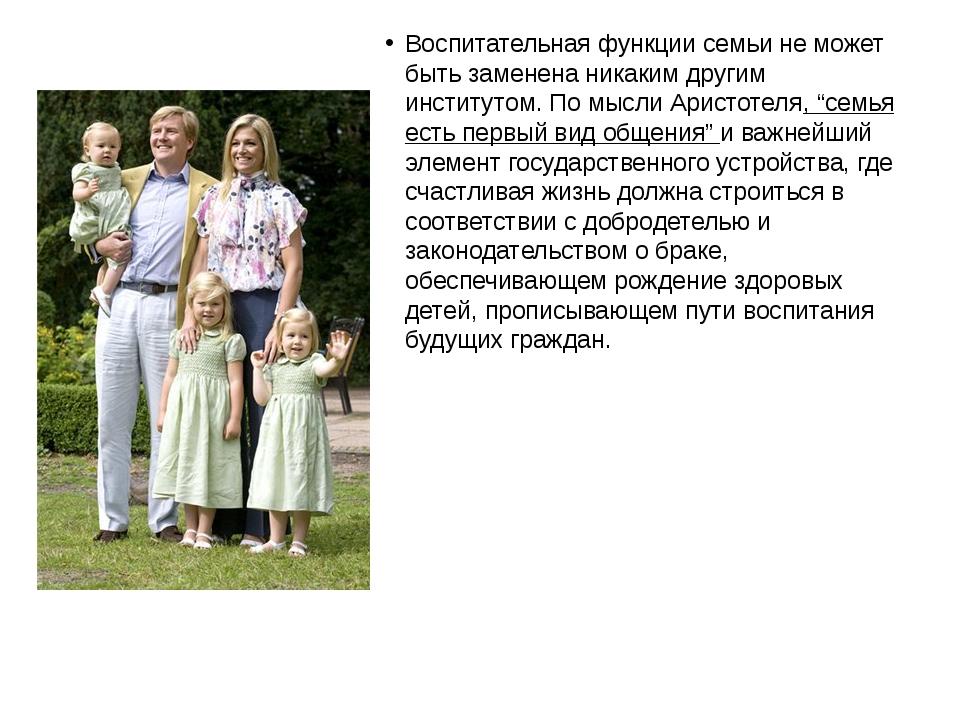 Воспитательная функции семьи не может быть заменена никаким другим институтом...