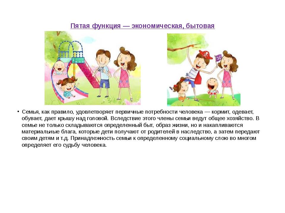Пятая функция — экономическая, бытовая Семья, как правило, удовлетворяет перв...