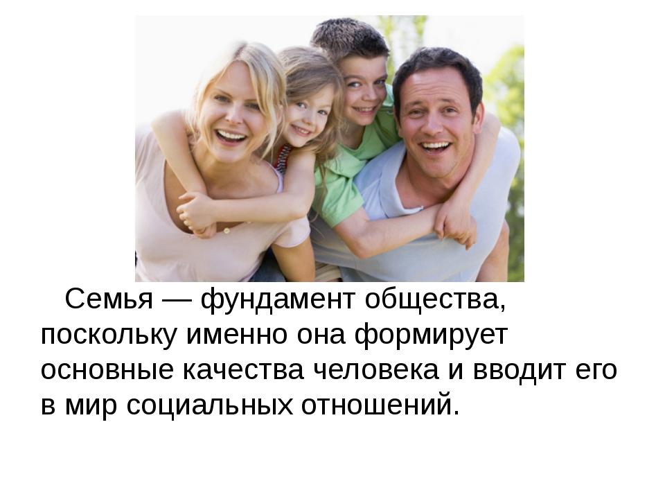 Семья — фундамент общества, поскольку именно она формирует основные качества...