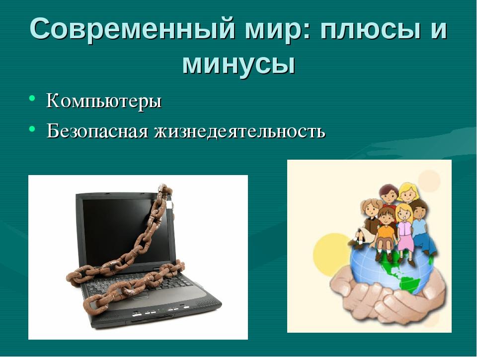 Современный мир: плюсы и минусы Компьютеры Безопасная жизнедеятельность