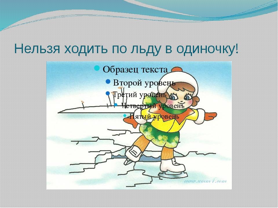 Нельзя ходить по льду в одиночку!