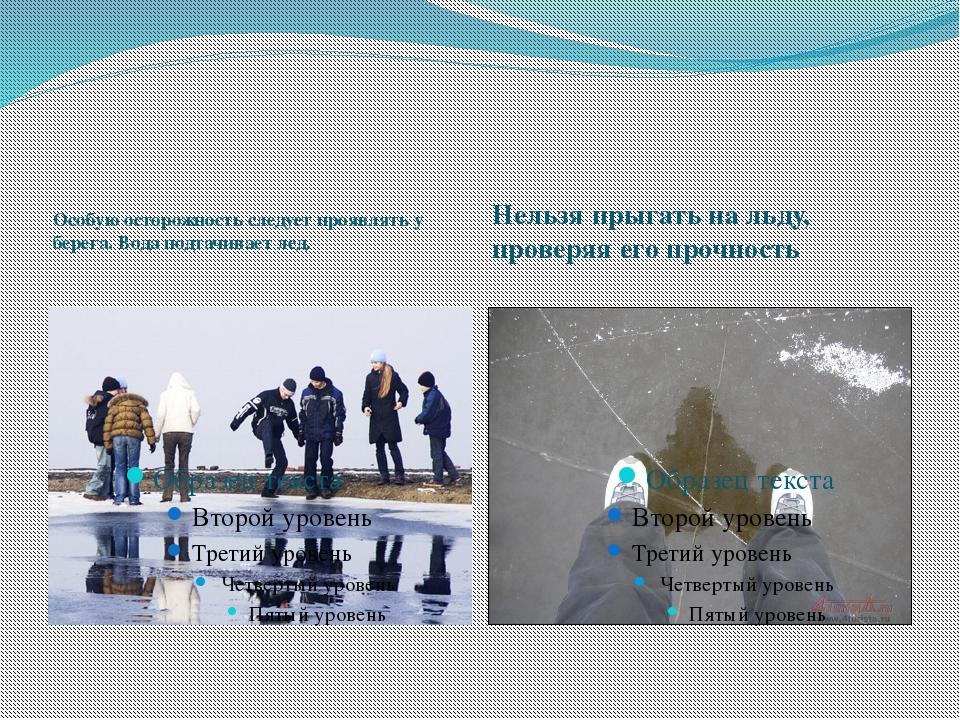 Особую осторожность следует проявлять у берега. Вода подтачивает лед. Нельзя...