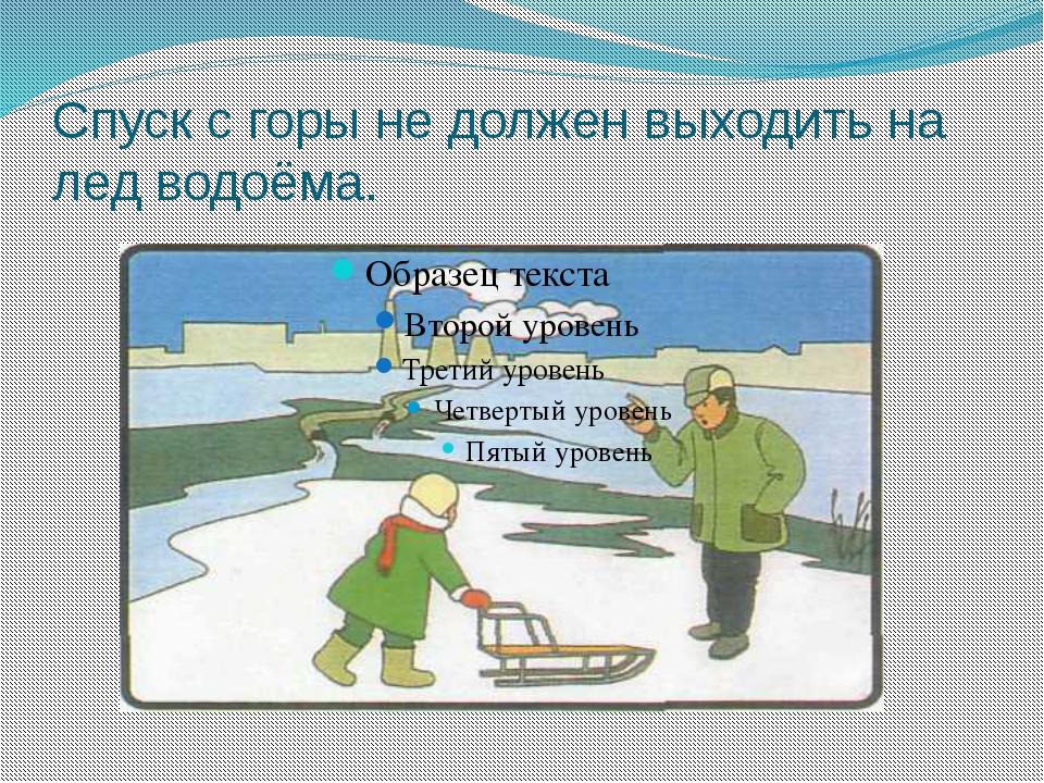 Спуск с горы не должен выходить на лед водоёма.