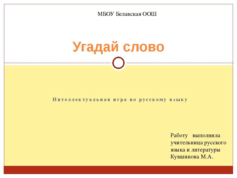 Интеллектуальная игра по русскому языку Угадай слово Работу выполнила учитель...
