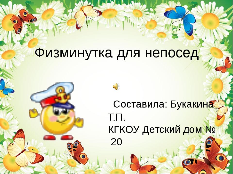 Физминутка для непосед Составила: Букакина Т.П. КГКОУ Детский дом № 20