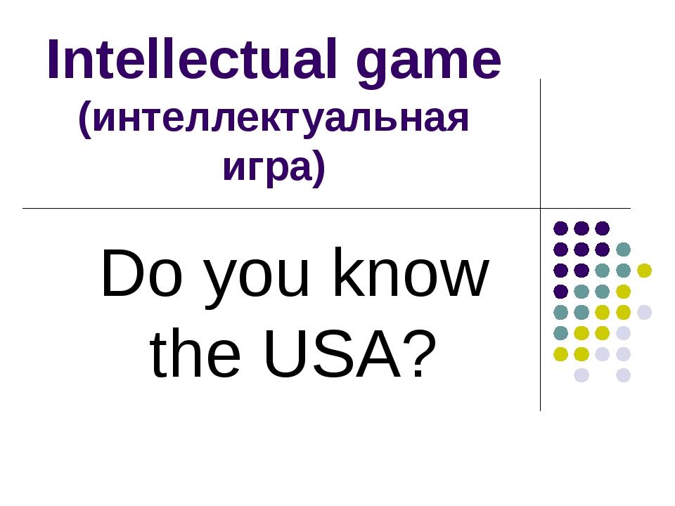 Intellectual game (интеллектуальная игра) Do you know the USA?