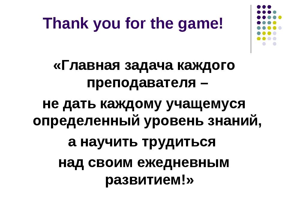 Thank you for the game! «Главная задача каждого преподавателя – не дать каждо...