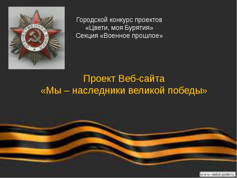 Проект Веб-сайта «Мы – наследники великой победы» Городской конкурс проектов...