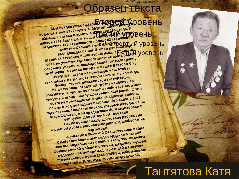 Мой прадедушка, Базаров Самбу Цоктоевич, родился 1 мая 1922 года в с. Мурто...