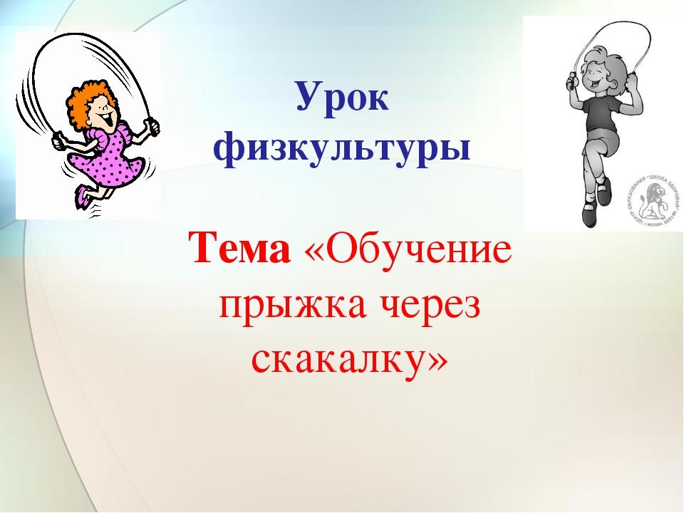 Урок физкультуры Тема «Обучение прыжка через скакалку»