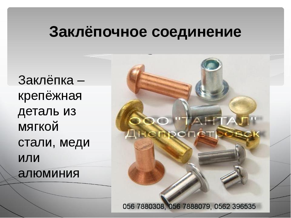 Заклёпочное соединение Заклёпка – крепёжная деталь из мягкой стали, меди или...