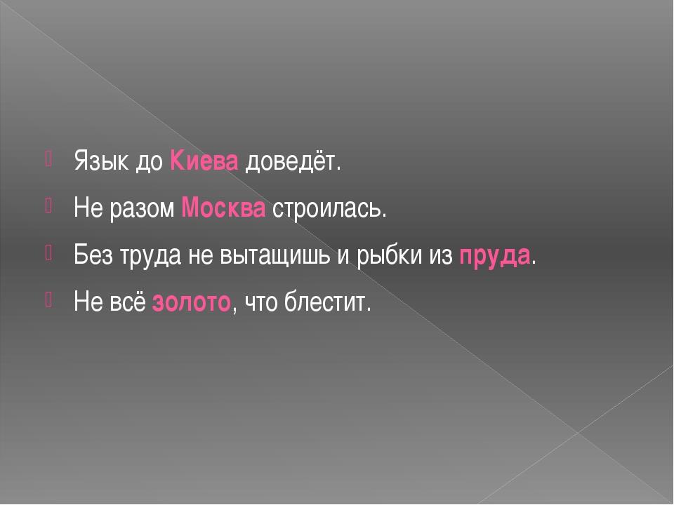 Язык до Киева доведёт. Не разом Москва строилась. Без труда не вытащишь и ры...