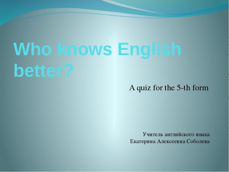 Who knows English better? A quiz for the 5-th form Учитель английского языка...
