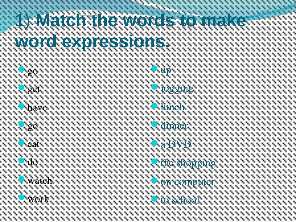 1) Match the words to make word expressions. go get have go eat do watch work...
