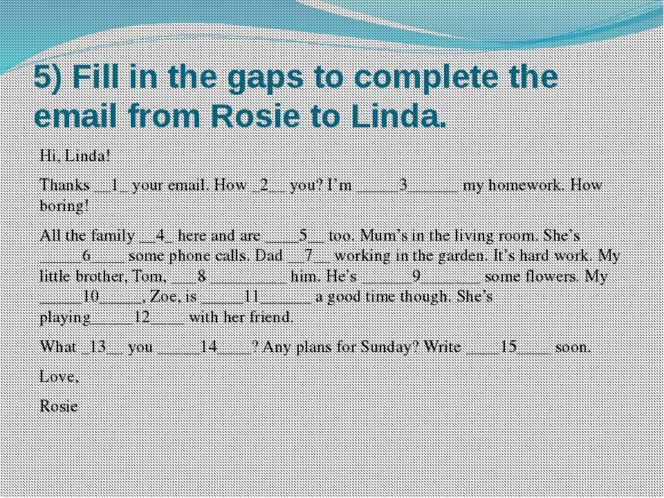 5) Fill in the gaps to complete the email from Rosie to Linda. Hi, Linda! Tha...