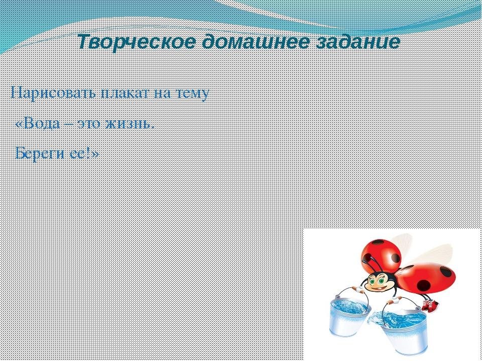 Творческое домашнее задание Нарисовать плакат на тему «Вода – это жизнь. Бере...