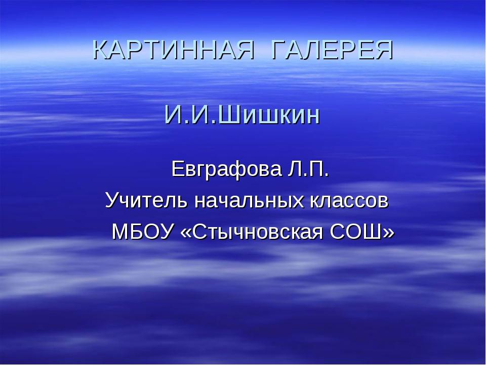 КАРТИННАЯ ГАЛЕРЕЯ И.И.Шишкин Евграфова Л.П. Учитель начальных классов МБОУ «...