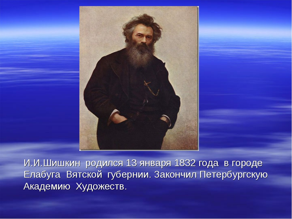 И.И.Шишкин родился 13 января 1832 года в городе Елабуга Вятской губернии. За...