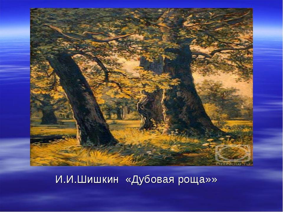 И.И.Шишкин «Дубовая роща»»