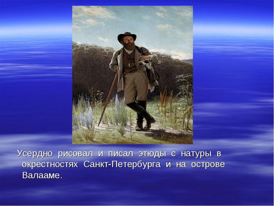 Усердно рисовал и писал этюды с натуры в окрестностях Санкт-Петербурга и на...