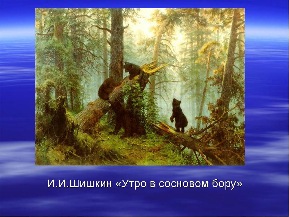 И.И.Шишкин «Утро в сосновом бору»