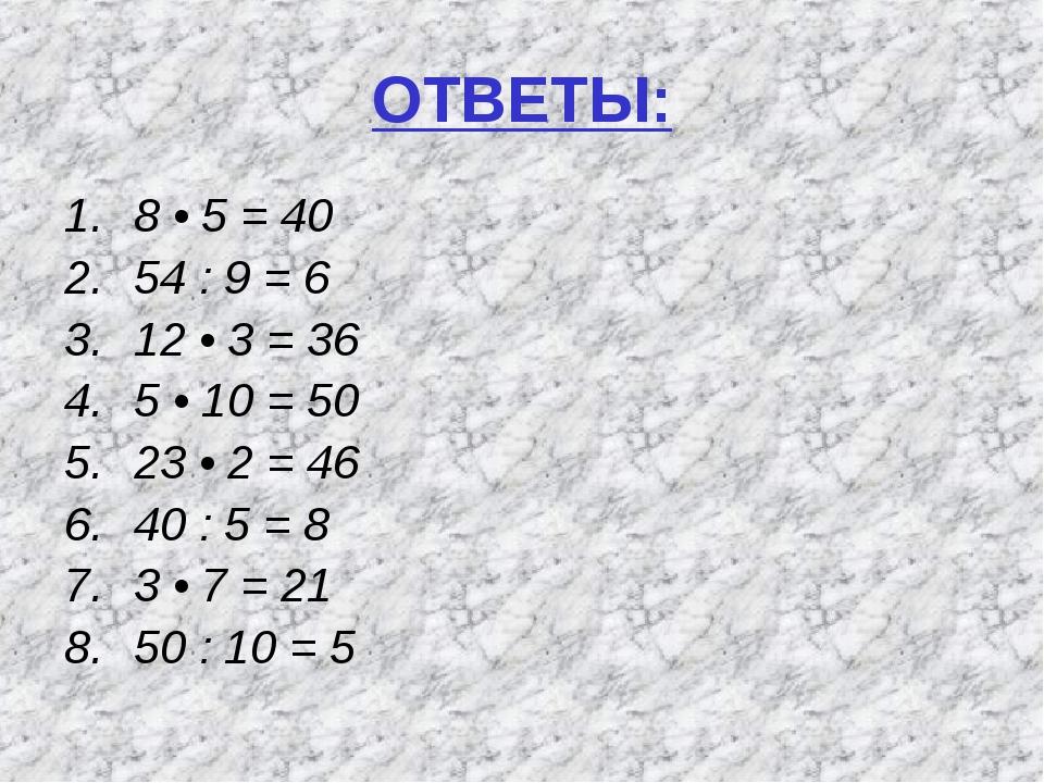 ОТВЕТЫ: 8 • 5 = 40 54 : 9 = 6 12 • 3 = 36 5 • 10 = 50 23 • 2 = 46 40 : 5 = 8...
