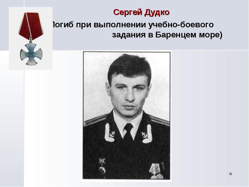 * (Погиб при выполнении учебно-боевого задания в Баренцем море) Сергей Дудко