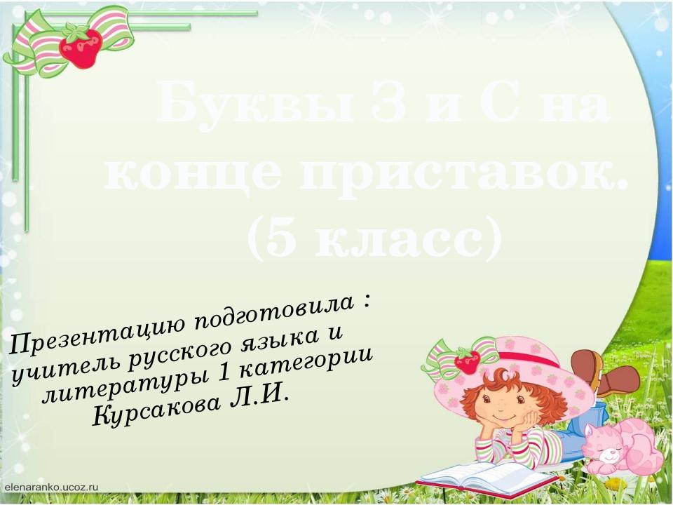 Буквы З и С на конце приставок. (5 класс) Презентацию подготовила : учитель...