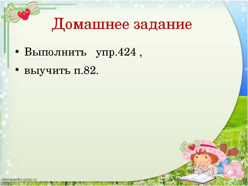 Домашнее задание Выполнить упр.424 , выучить п.82.