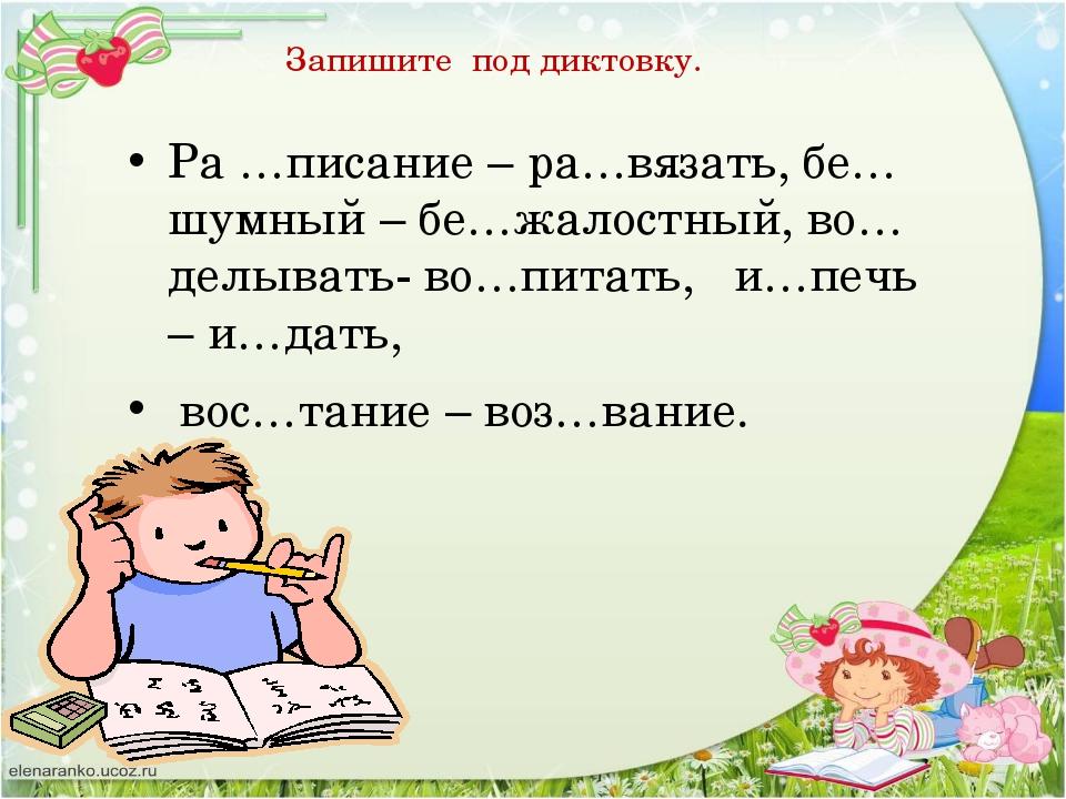Запишите под диктовку.  Ра …писание – ра…вязать, бе…шумный – бе…жалостный,...