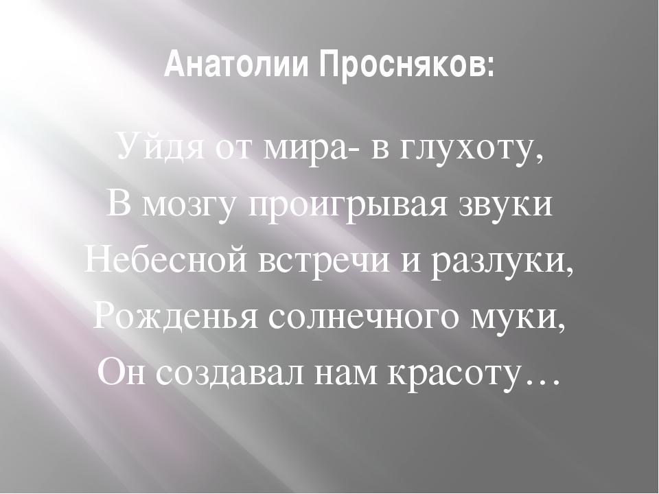 Анатолии Просняков: Уйдя от мира- в глухоту, В мозгу проигрывая звуки Небесно...