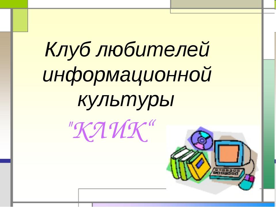 """Клуб любителей информационной культуры """"КЛИК"""""""