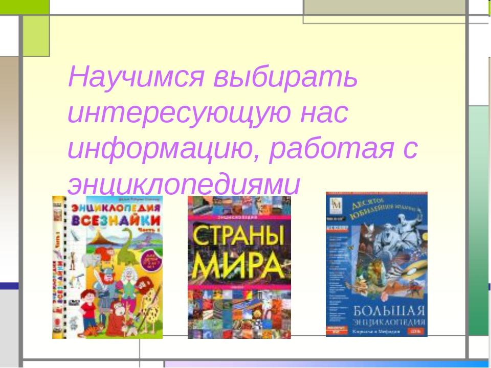 Научимся выбирать интересующую нас информацию, работая с энциклопедиями